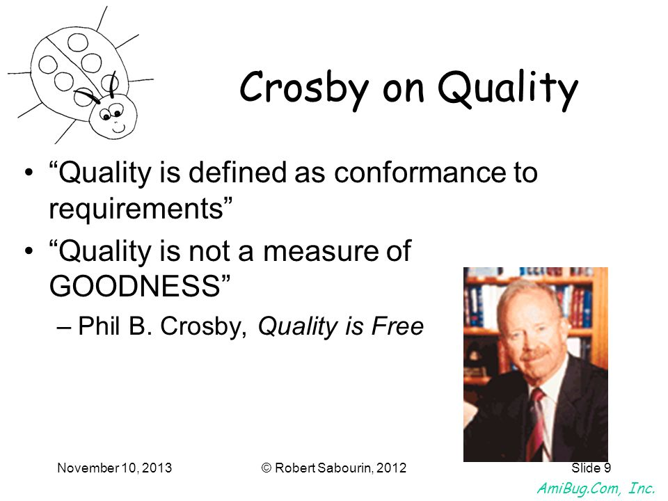 AmiBug.Com, Inc. November 10, 2013© Robert Sabourin, 2012Slide 9 Crosby on Quality Quality is defined as conformance to requirements Quality is not a