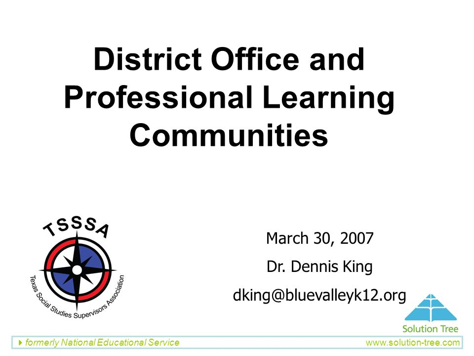 formerly National Educational Service www.solution-tree.com District Office and Professional Learning Communities March 30, 2007 Dr. Dennis King dking