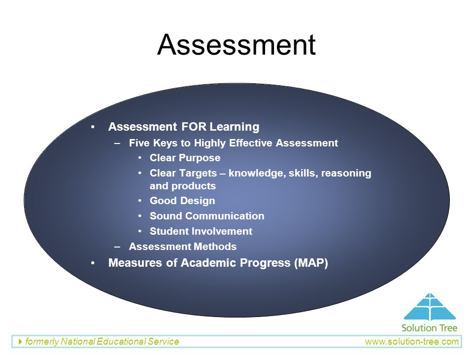 formerly National Educational Service www.solution-tree.com Assessment Assessment FOR Learning –Five Keys to Highly Effective Assessment Clear Purpose