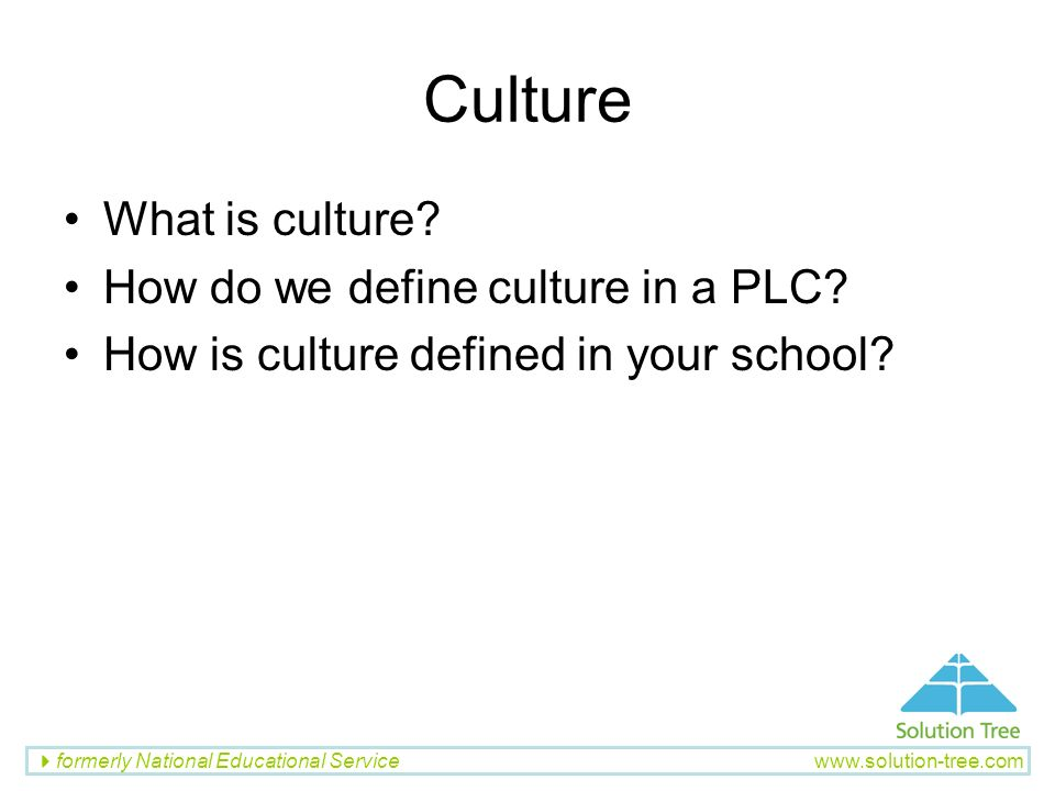 formerly National Educational Service www.solution-tree.com Culture What is culture? How do we define culture in a PLC? How is culture defined in your