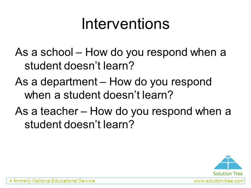 formerly National Educational Service www.solution-tree.com Interventions As a school – How do you respond when a student doesnt learn? As a departmen