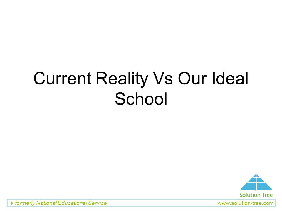 formerly National Educational Service www.solution-tree.com Current Reality Vs Our Ideal School