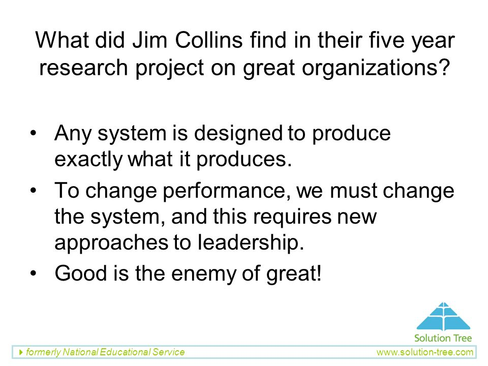 formerly National Educational Service www.solution-tree.com What did Jim Collins find in their five year research project on great organizations? Any