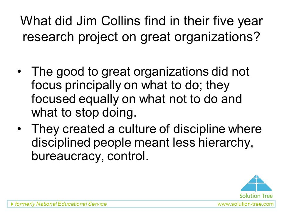 formerly National Educational Service www.solution-tree.com What did Jim Collins find in their five year research project on great organizations? The