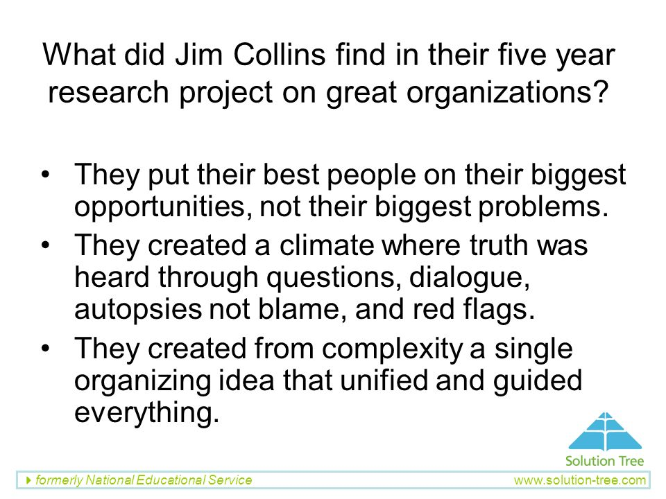 formerly National Educational Service www.solution-tree.com What did Jim Collins find in their five year research project on great organizations? They