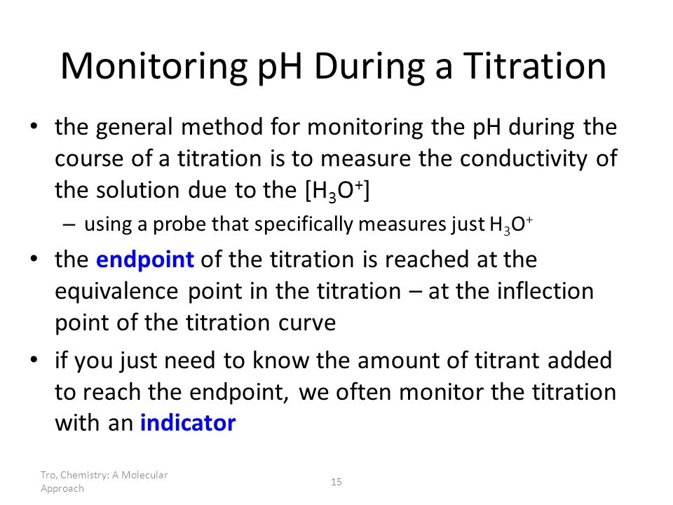 Tro, Chemistry: A Molecular Approach 15 Monitoring pH During a Titration the general method for monitoring the pH during the course of a titration is