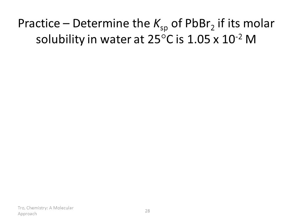 Tro, Chemistry: A Molecular Approach 28 Practice – Determine the K sp of PbBr 2 if its molar solubility in water at 25 C is 1.05 x 10 -2 M