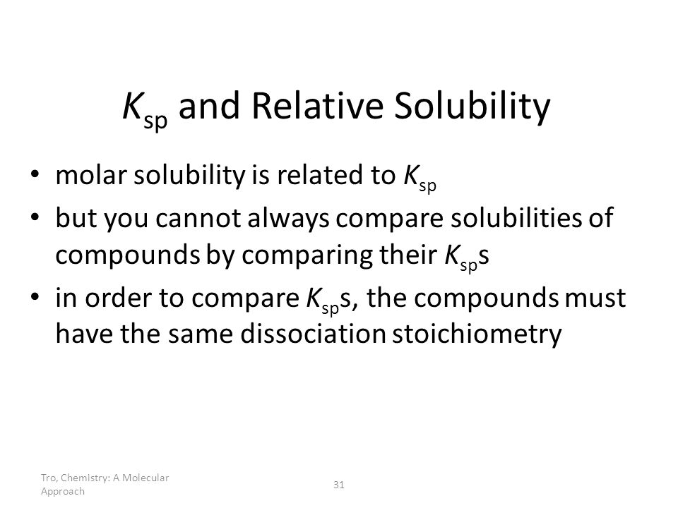 Tro, Chemistry: A Molecular Approach 31 K sp and Relative Solubility molar solubility is related to K sp but you cannot always compare solubilities of