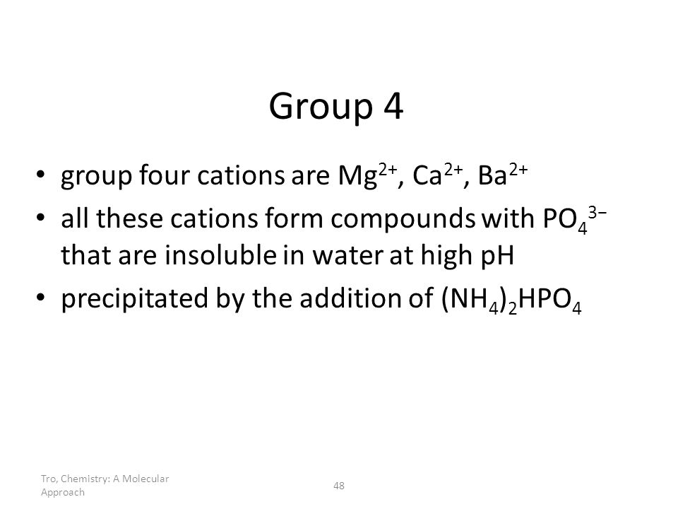 Tro, Chemistry: A Molecular Approach 48 Group 4 group four cations are Mg 2+, Ca 2+, Ba 2+ all these cations form compounds with PO 4 3 that are insol