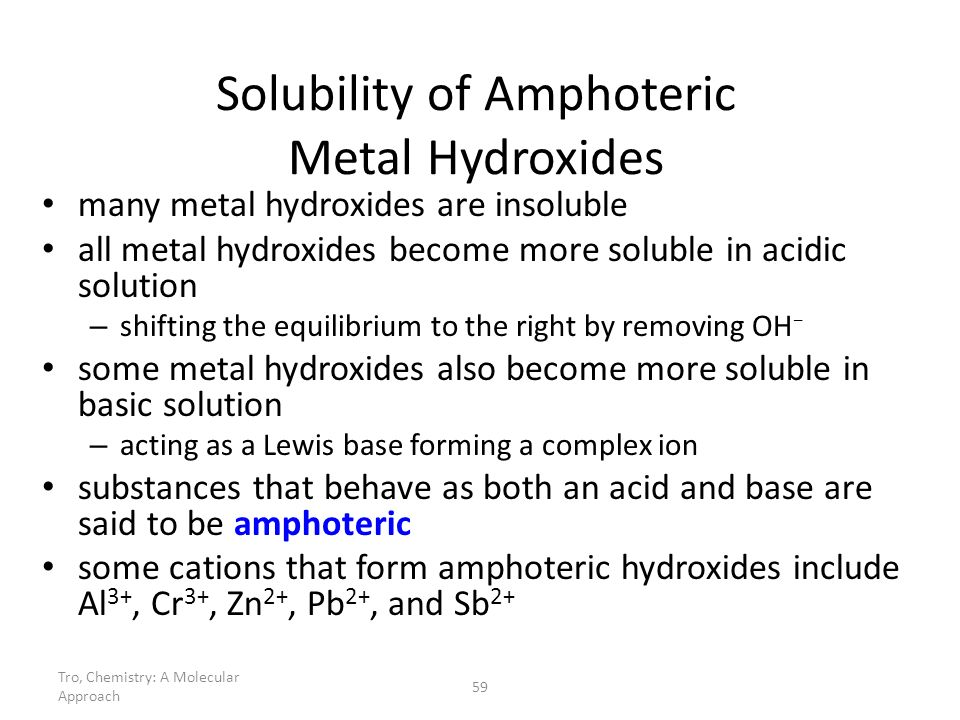 Tro, Chemistry: A Molecular Approach 59 Solubility of Amphoteric Metal Hydroxides many metal hydroxides are insoluble all metal hydroxides become more