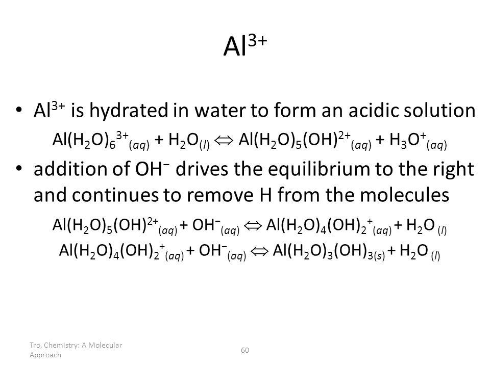 Tro, Chemistry: A Molecular Approach 60 Al 3+ Al 3+ is hydrated in water to form an acidic solution Al(H 2 O) 6 3+ (aq) + H 2 O (l) Al(H 2 O) 5 (OH) 2