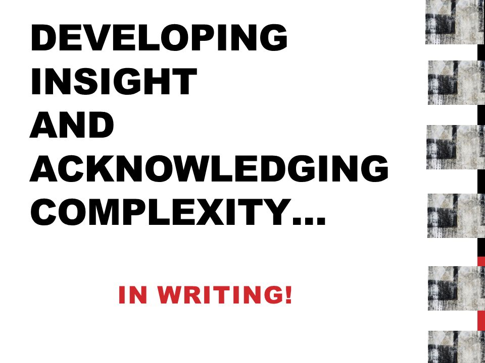 DEVELOPING INSIGHT AND ACKNOWLEDGING COMPLEXITY… IN WRITING!