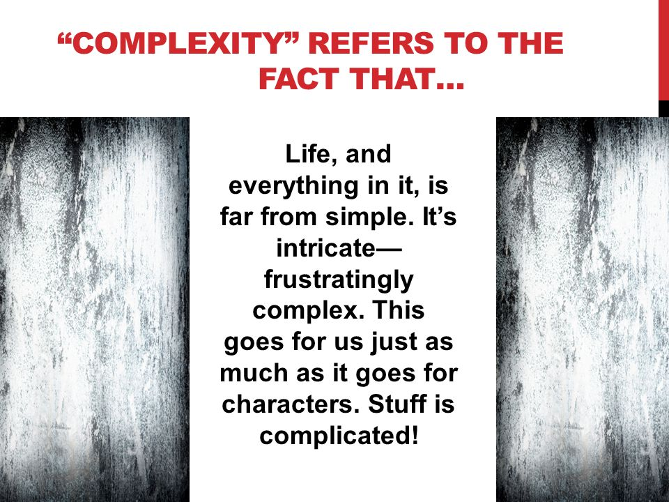 COMPLEXITY REFERS TO THE FACT THAT… Life, and everything in it, is far from simple.