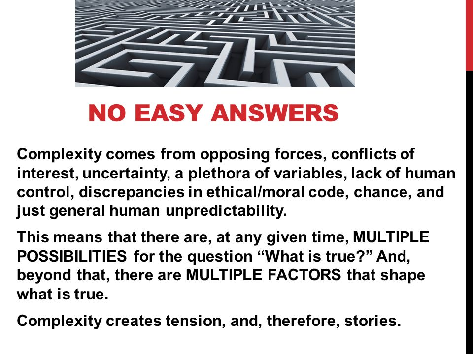 NO EASY ANSWERS Complexity comes from opposing forces, conflicts of interest, uncertainty, a plethora of variables, lack of human control, discrepancies in ethical/moral code, chance, and just general human unpredictability.