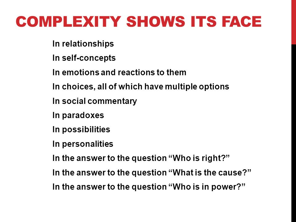 COMPLEXITY SHOWS ITS FACE In relationships In self-concepts In emotions and reactions to them In choices, all of which have multiple options In social commentary In paradoxes In possibilities In personalities In the answer to the question Who is right.
