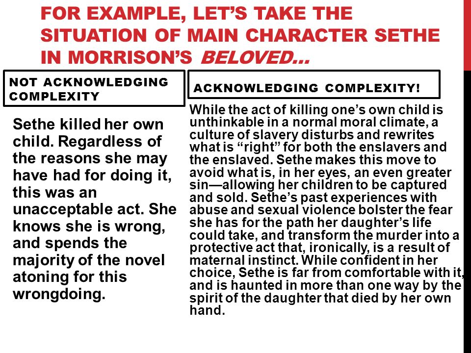FOR EXAMPLE, LETS TAKE THE SITUATION OF MAIN CHARACTER SETHE IN MORRISONS BELOVED… NOT ACKNOWLEDGING COMPLEXITY Sethe killed her own child. Regardless