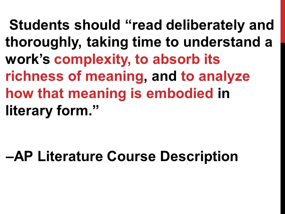Students should read deliberately and thoroughly, taking time to understand a works complexity, to absorb its richness of meaning, and to analyze how that meaning is embodied in literary form.
