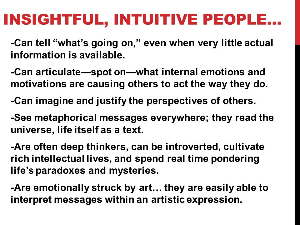 INSIGHTFUL, INTUITIVE PEOPLE… -Can tell whats going on, even when very little actual information is available. -Can articulatespot onwhat internal emo