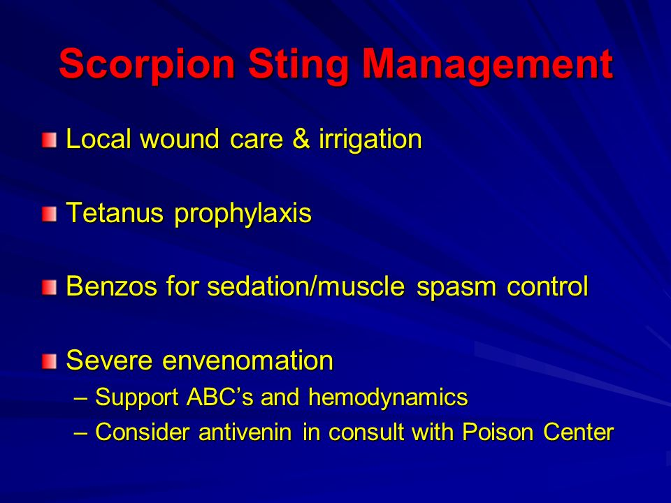 Scorpion Sting Management Local wound care & irrigation Tetanus prophylaxis Benzos for sedation/muscle spasm control Severe envenomation –Support ABCs