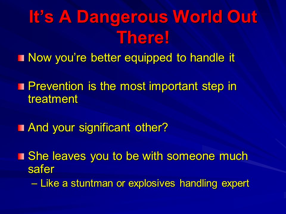 Its A Dangerous World Out There! Now youre better equipped to handle it Prevention is the most important step in treatment And your significant other?
