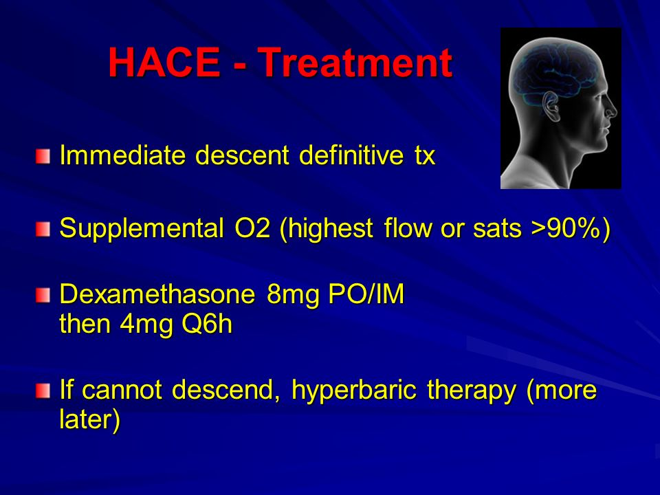 HACE - Treatment HACE - Treatment Immediate descent definitive tx Supplemental O2 (highest flow or sats >90%) Dexamethasone 8mg PO/IM then 4mg Q6h If