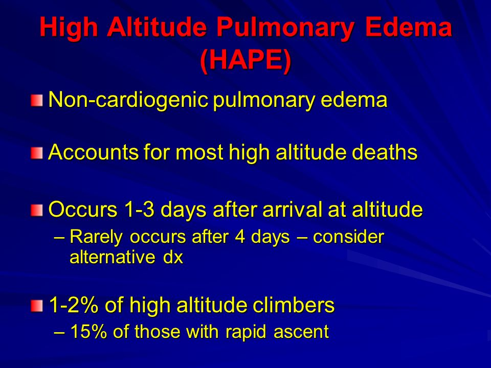 High Altitude Pulmonary Edema (HAPE) Non-cardiogenic pulmonary edema Accounts for most high altitude deaths Occurs 1-3 days after arrival at altitude