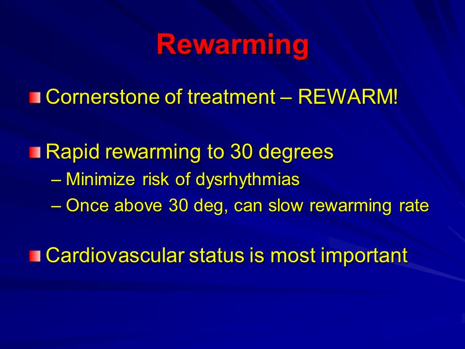 Rewarming Cornerstone of treatment – REWARM! Rapid rewarming to 30 degrees –Minimize risk of dysrhythmias –Once above 30 deg, can slow rewarming rate