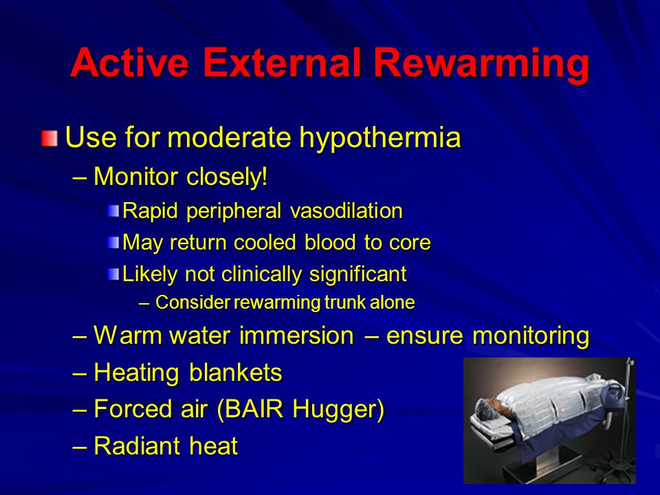 Active External Rewarming Use for moderate hypothermia –Monitor closely! Rapid peripheral vasodilation May return cooled blood to core Likely not clin