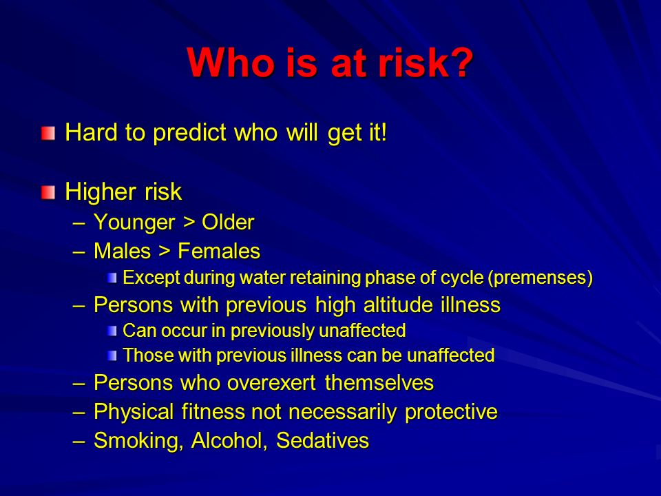 Who is at risk? Hard to predict who will get it! Higher risk –Younger > Older –Males > Females Except during water retaining phase of cycle (premenses