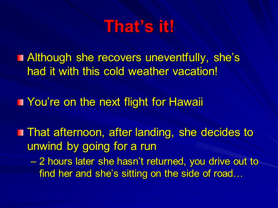 Thats it! Although she recovers uneventfully, shes had it with this cold weather vacation! Youre on the next flight for Hawaii That afternoon, after l