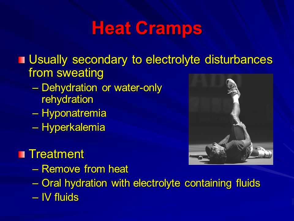 Heat Cramps Usually secondary to electrolyte disturbances from sweating –Dehydration or water-only rehydration –Hyponatremia –Hyperkalemia Treatment –