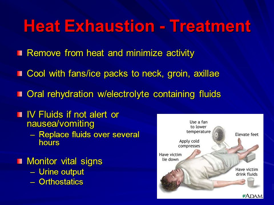 Heat Exhaustion - Treatment Remove from heat and minimize activity Cool with fans/ice packs to neck, groin, axillae Oral rehydration w/electrolyte con