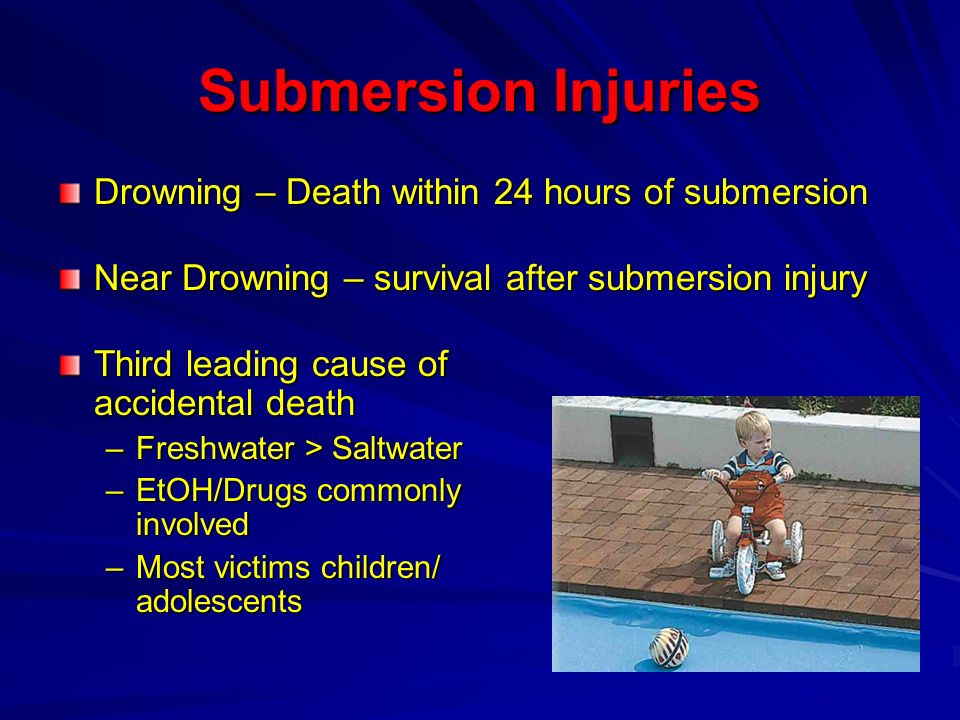 Submersion Injuries Drowning – Death within 24 hours of submersion Near Drowning – survival after submersion injury Third leading cause of accidental