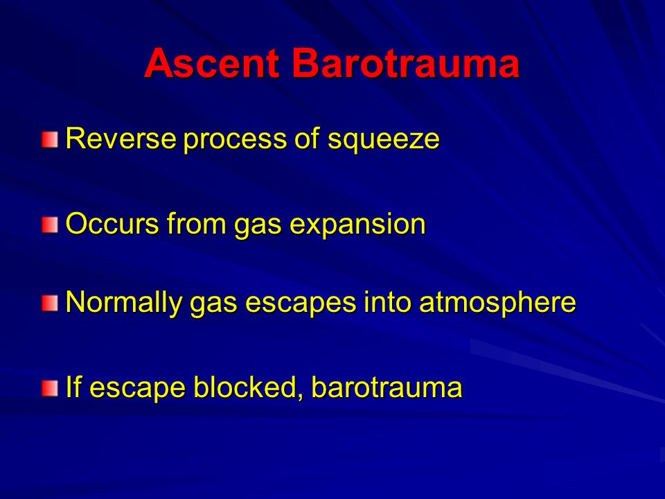 Ascent Barotrauma Reverse process of squeeze Occurs from gas expansion Normally gas escapes into atmosphere If escape blocked, barotrauma