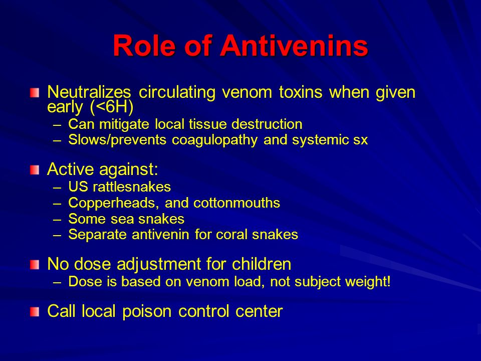 Role of Antivenins Neutralizes circulating venom toxins when given early (<6H) – –Can mitigate local tissue destruction – –Slows/prevents coagulopathy