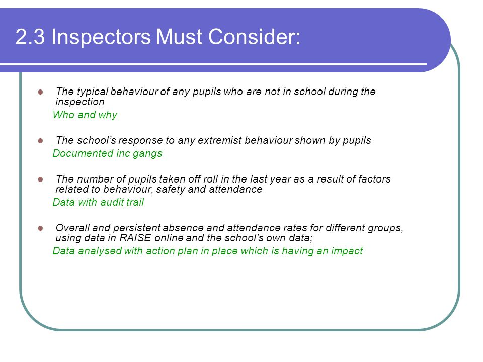 2.3 Inspectors Must Consider: The typical behaviour of any pupils who are not in school during the inspection Who and why The schools response to any extremist behaviour shown by pupils Documented inc gangs The number of pupils taken off roll in the last year as a result of factors related to behaviour, safety and attendance Data with audit trail Overall and persistent absence and attendance rates for different groups, using data in RAISE online and the schools own data; Data analysed with action plan in place which is having an impact