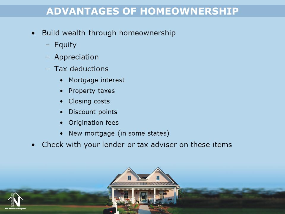 Build wealth through homeownership –Equity –Appreciation –Tax deductions Mortgage interest Property taxes Closing costs Discount points Origination fe