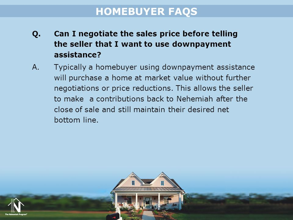 Q. Can I negotiate the sales price before telling the seller that I want to use downpayment assistance? A. Typically a homebuyer using downpayment ass