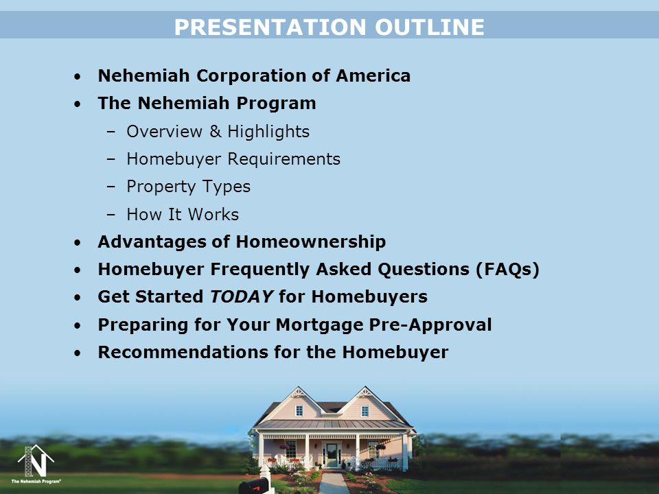 PRESENTATION OUTLINE Nehemiah Corporation of America The Nehemiah Program –Overview & Highlights –Homebuyer Requirements –Property Types –How It Works