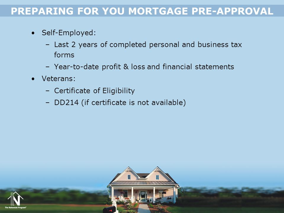 Self-Employed: –Last 2 years of completed personal and business tax forms –Year-to-date profit & loss and financial statements Veterans: –Certificate