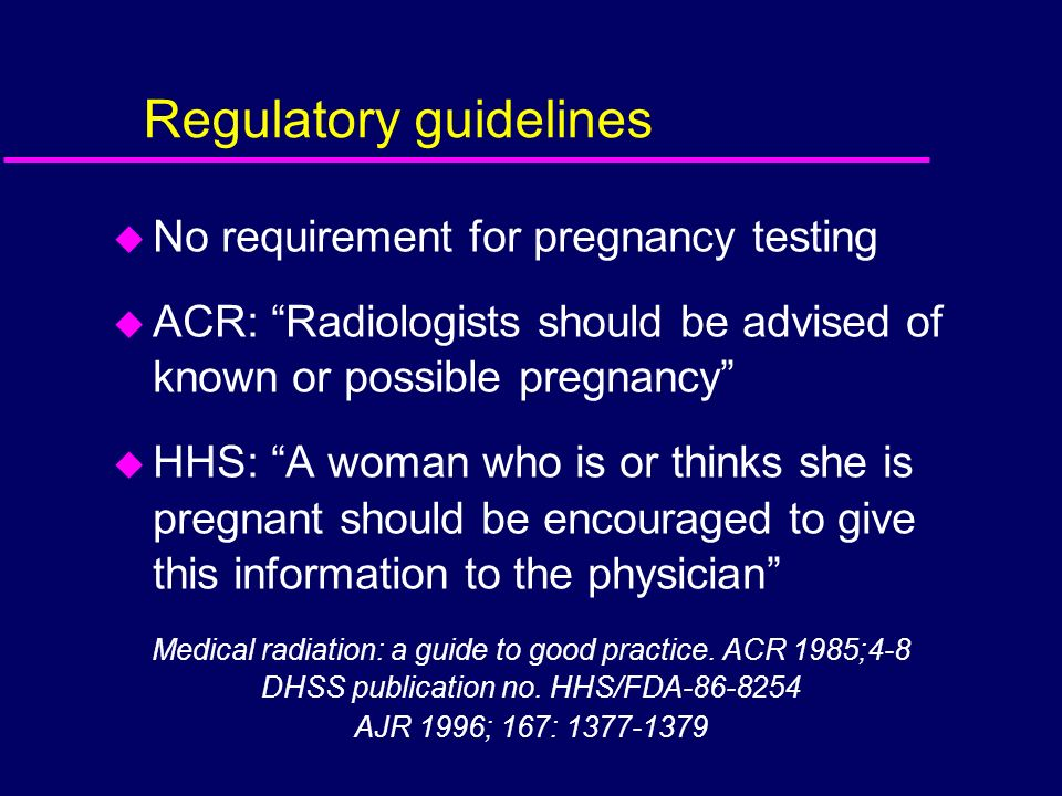 Regulatory guidelines u No requirement for pregnancy testing u ACR: Radiologists should be advised of known or possible pregnancy u HHS: A woman who i