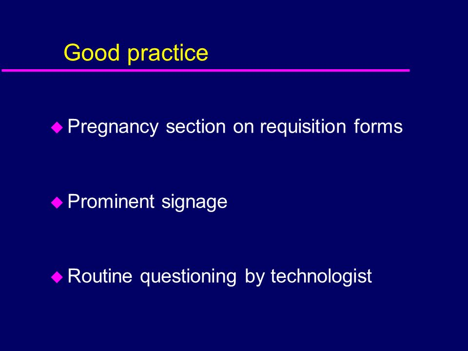 Good practice u Pregnancy section on requisition forms u Prominent signage u Routine questioning by technologist
