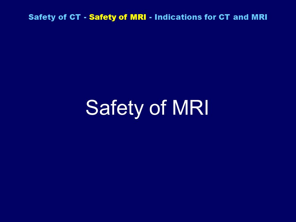 Safety of MRI Safety of CT - Safety of MRI - Indications for CT and MRI