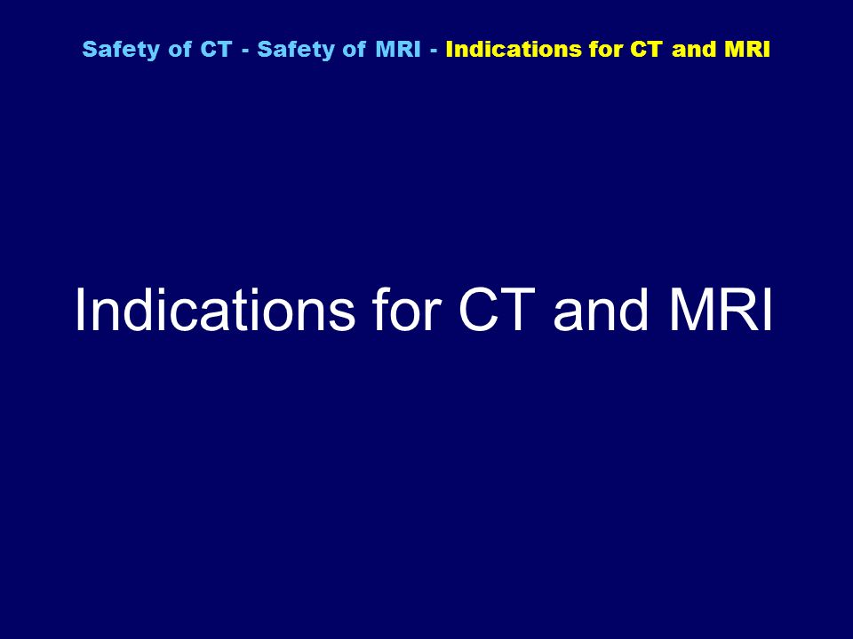 Indications for CT and MRI Safety of CT - Safety of MRI - Indications for CT and MRI