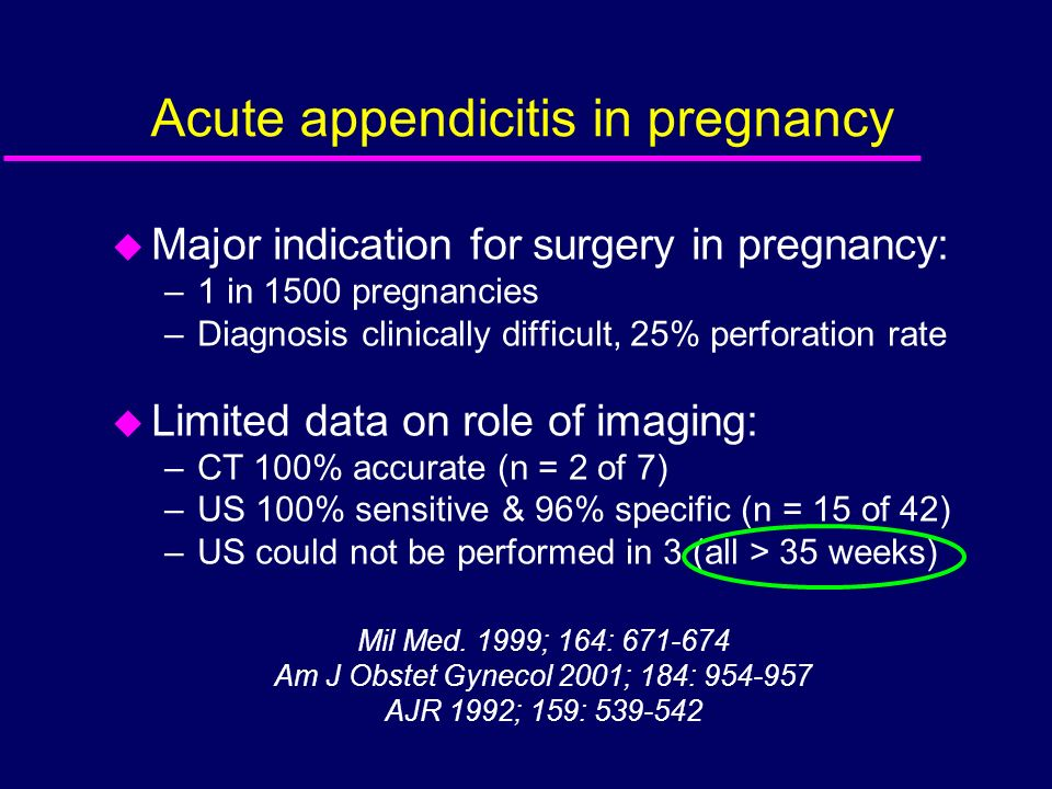 Acute appendicitis in pregnancy u Major indication for surgery in pregnancy: –1 in 1500 pregnancies –Diagnosis clinically difficult, 25% perforation r