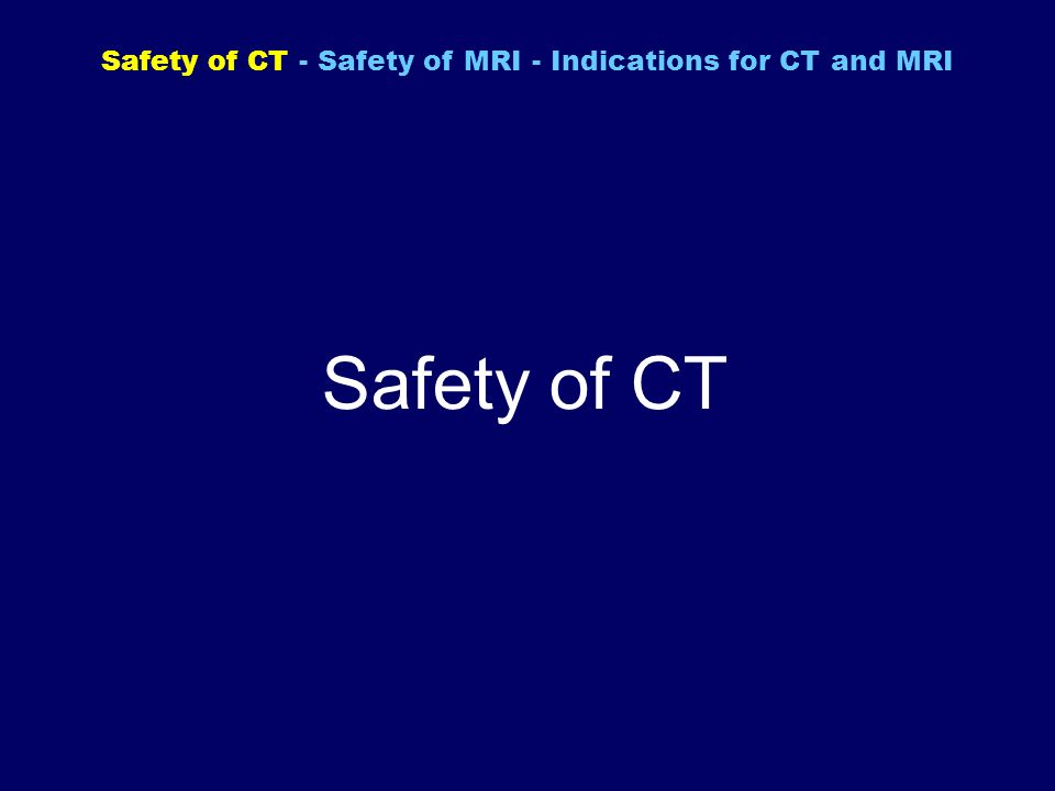 Safety of CT Safety of CT - Safety of MRI - Indications for CT and MRI