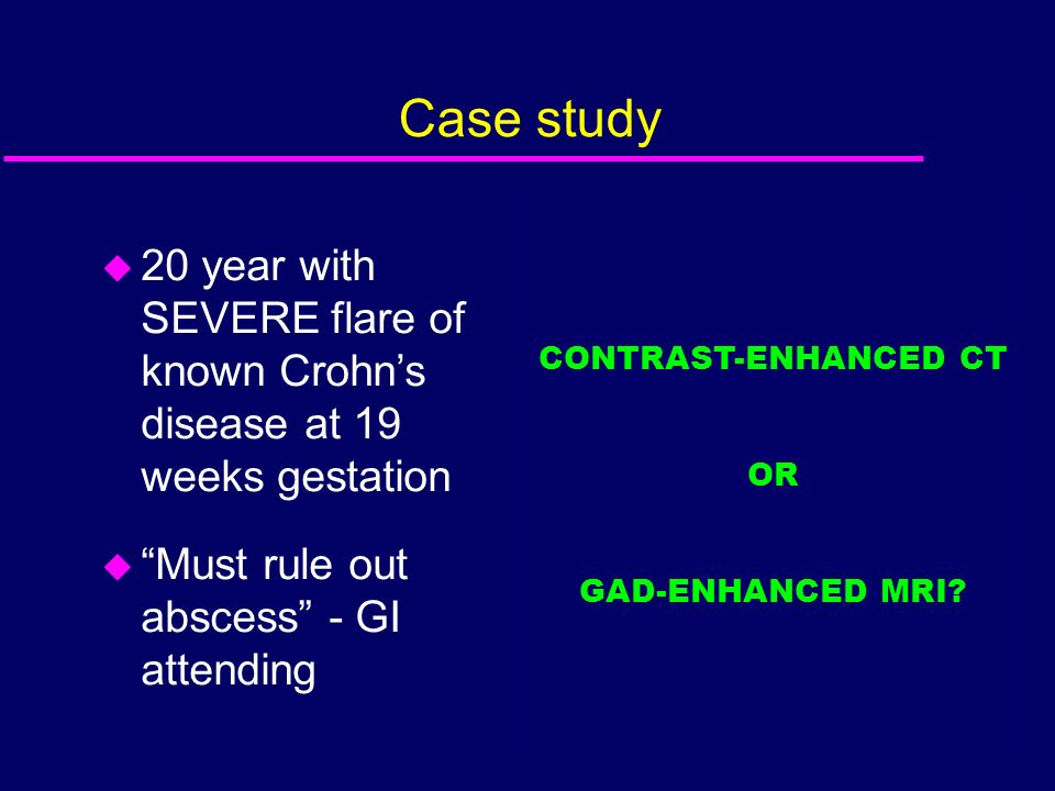 Case study u 20 year with SEVERE flare of known Crohns disease at 19 weeks gestation u Must rule out abscess - GI attending CONTRAST-ENHANCED CT OR GA