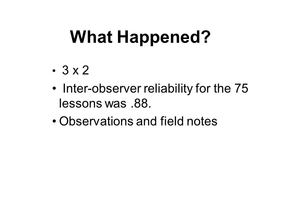 What Happened? 3 x 2 Inter-observer reliability for the 75 lessons was.88. Observations and field notes
