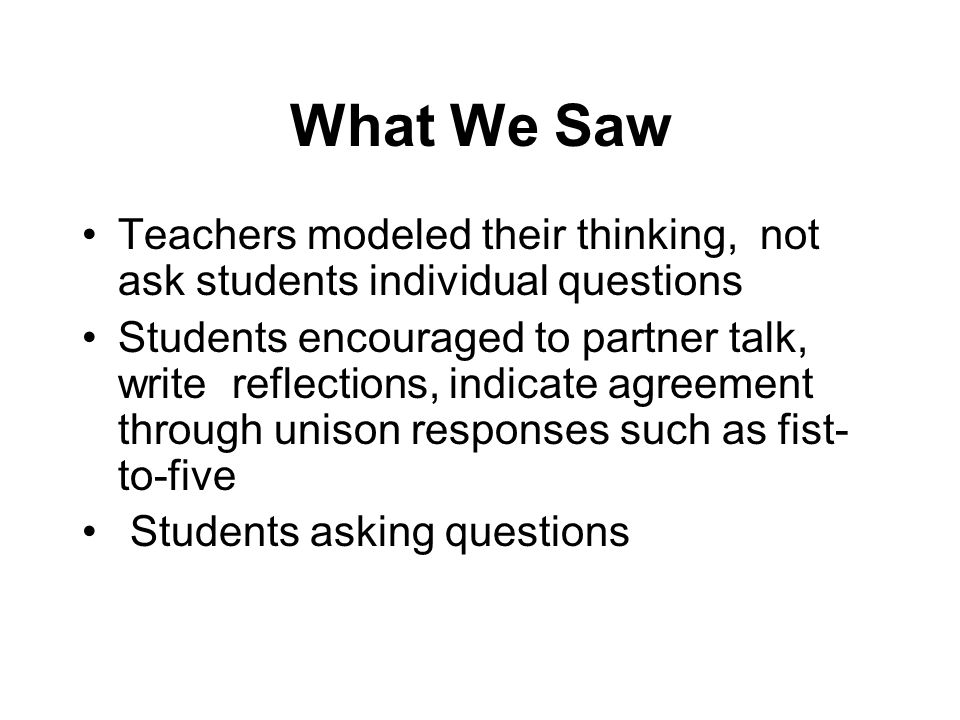 What We Saw Teachers modeled their thinking, not ask students individual questions Students encouraged to partner talk, write reflections, indicate ag