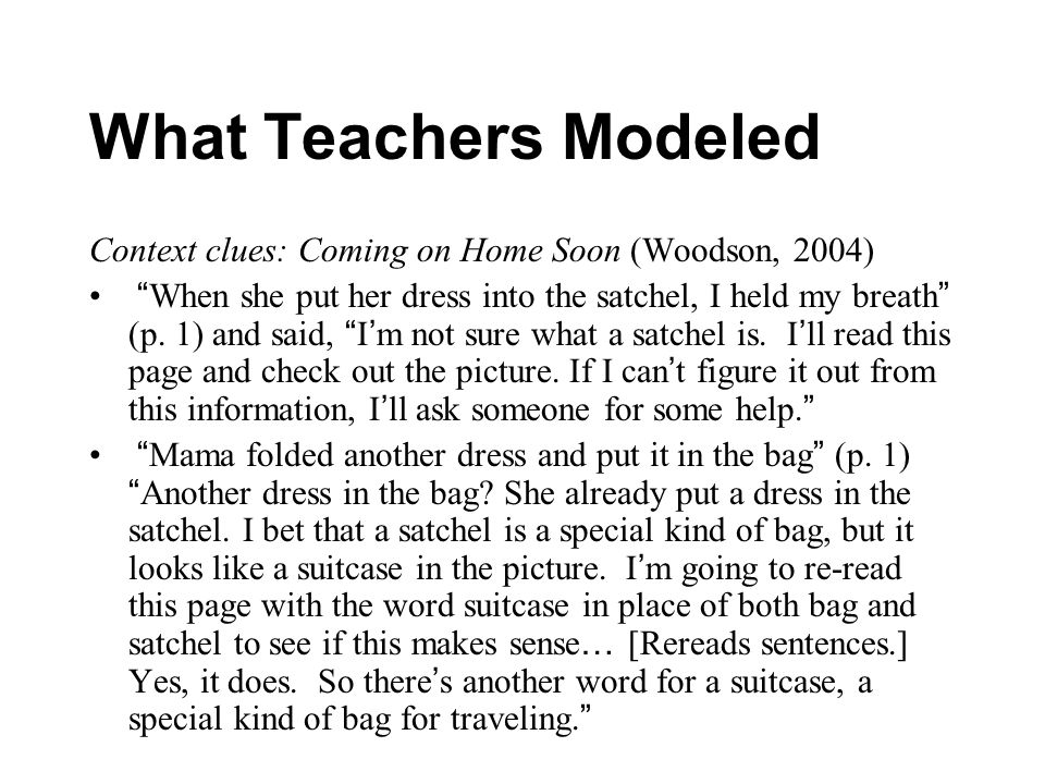 What Teachers Modeled Context clues: Coming on Home Soon (Woodson, 2004) When she put her dress into the satchel, I held my breath (p. 1) and said, I